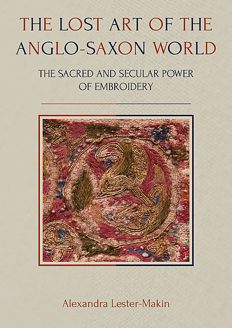 The Lost Art of the Anglo-Saxon World, Alexandra Lester-Makin