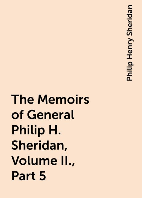The Memoirs of General Philip H. Sheridan, Volume II., Part 5, Philip Henry Sheridan