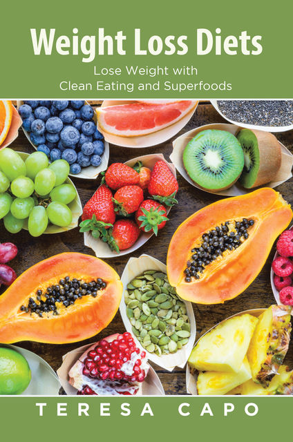 Weight Loss Diets: Lose Weight with Clean Eating and Superfoods, Teresa Capo