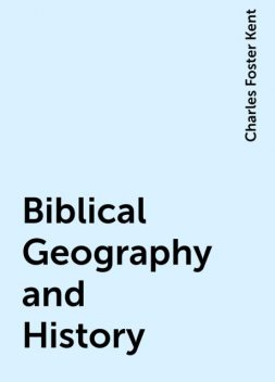 Biblical Geography and History, Charles Foster Kent