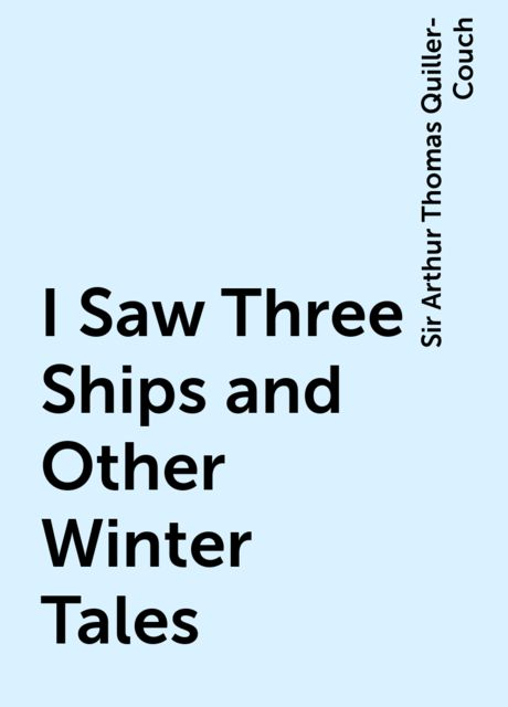 I Saw Three Ships and Other Winter Tales, Sir Arthur Thomas Quiller-Couch