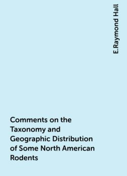 Comments on the Taxonomy and Geographic Distribution of Some North American Rodents, E.Raymond Hall
