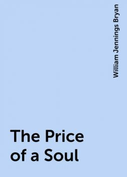 The Price of a Soul, William Jennings Bryan