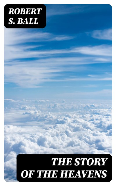 The Story of the Heavens, Robert S. Ball