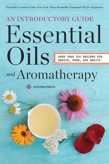Essential Oils & Aromatherapy, An Introductory Guide, Sonoma Press