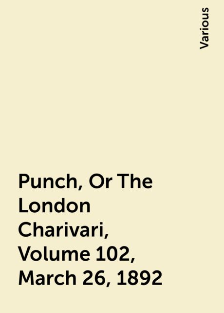 Punch, Or The London Charivari, Volume 102, March 26, 1892, Various