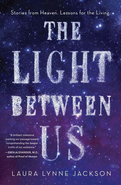 The Light Between Us: Stories from Heaven. Lessons for the Living, Laura Jackson