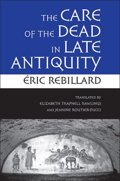 The Care of the Dead in Late Antiquity, Éric Rebillard