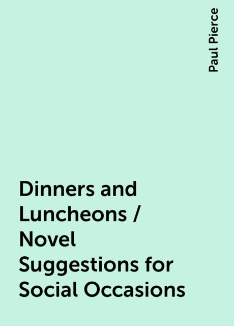 Dinners and Luncheons / Novel Suggestions for Social Occasions, Paul Pierce