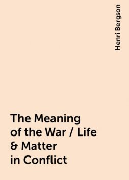 The Meaning of the War / Life & Matter in Conflict, Henri Bergson