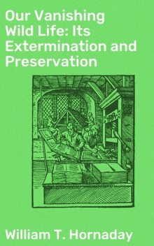 Our Vanishing Wild Life: Its Extermination and Preservation, William T. Hornaday