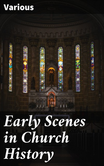 Early Scenes in Church History, Various