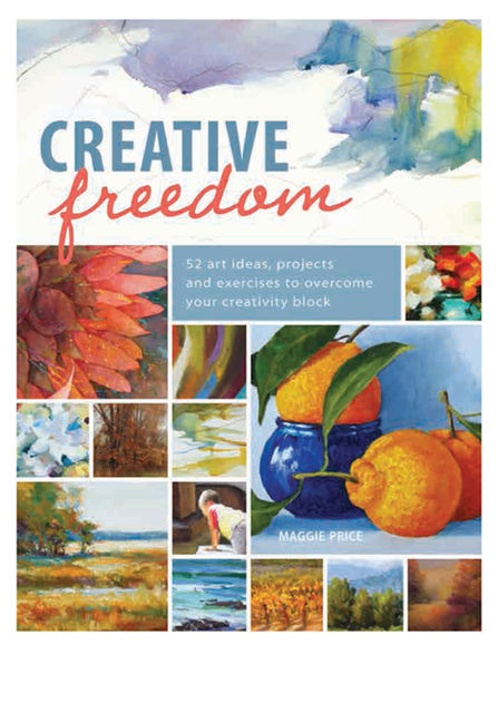 Creative Freedom: 52 Art Ideas, Projects and Exercises to Overcome Your Creativity Block, Maggie Price
