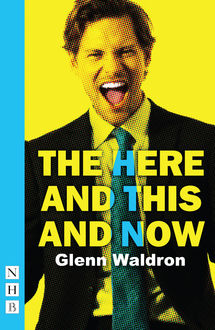 The Here and This and Now (NHB Modern Plays), Glenn Waldron