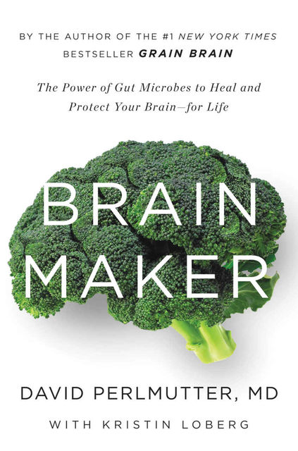 Brain Maker: The Power of Gut Microbes to Heal and Protect Your Brain–for Life, David Perlmutter