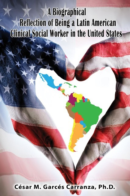A Biographical Reflection of Being a Latin American Clinical Social Worker in the United States, Ph.D. César Garcés Carranza M.