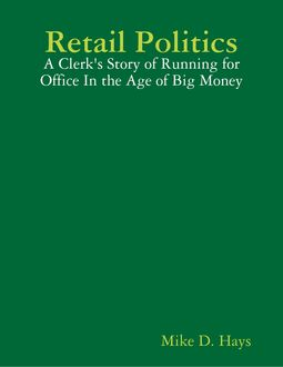 Retail Politics: A Clerk's Story of Running for Office In the Age of Big Money, Mike D. Hays