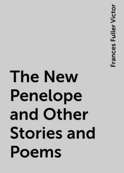 The New Penelope and Other Stories and Poems, Frances Fuller Victor