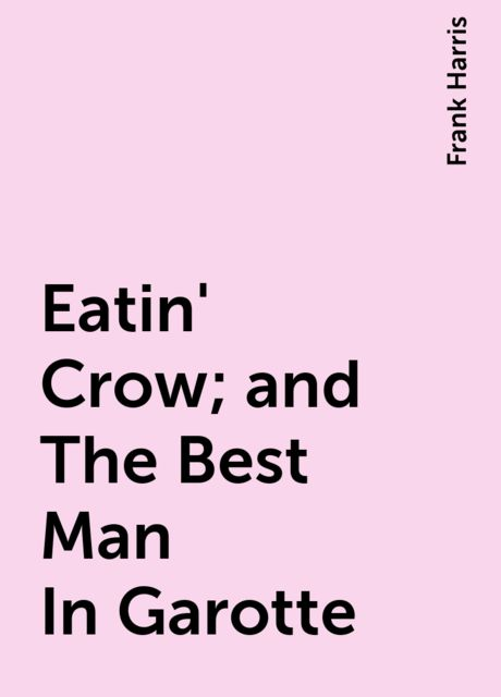 Eatin' Crow; and The Best Man In Garotte, Frank Harris