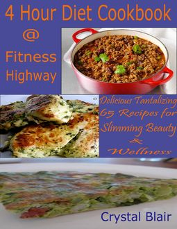 4 Hour Diet Cookbook @ Fitness Highway : Delicious Tantalizing 65 Recipes for Slimming Beauty & Wellness, Crystal Blair