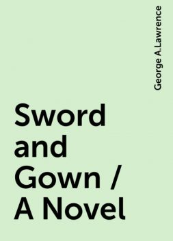 Sword and Gown / A Novel, George A.Lawrence