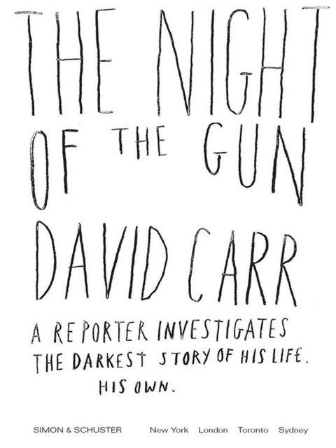 The Night of the Gun: A reporter investigates the darkest story of his life. His own, David Carr