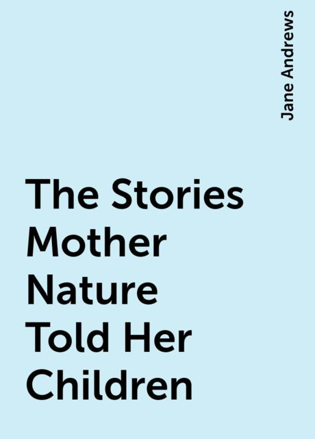 The Stories Mother Nature Told Her Children, Jane Andrews