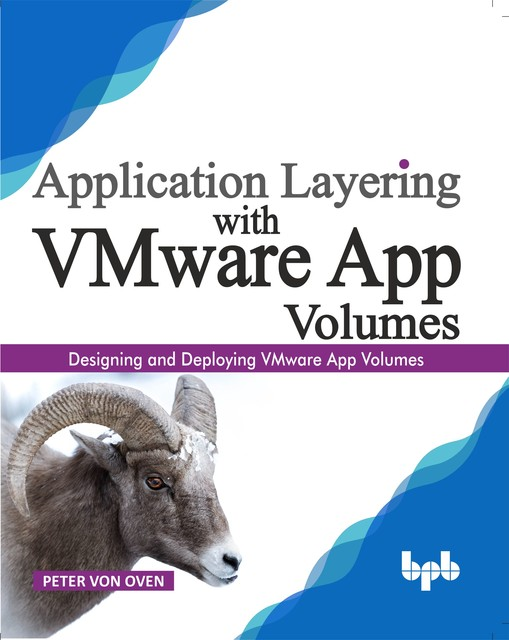 Application Layering with VMware App Volumes: Designing and deploying VMware App Volumes, Peter von Oven