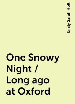 One Snowy Night / Long ago at Oxford, Emily Sarah Holt
