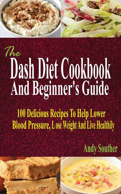 The Dash Diet Cookbook And Beginner's Guide, Andy Souther