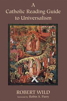 A Catholic Reading Guide to Universalism, Robert Wild