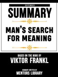 Extended Summary Of Man's Search For Meaning – Based On The Book By Viktor Frankl, Mentors Library