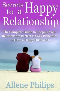 Secrets to a Happy Relationship: The Complete Guide to Keeping Your Relationship Perfect, Allene JD Philips