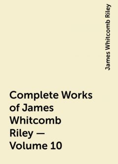 Complete Works of James Whitcomb Riley — Volume 10, James Whitcomb Riley