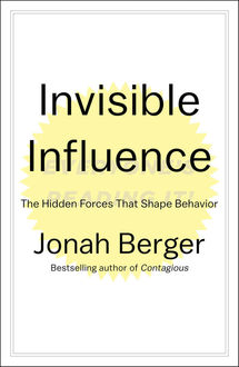 Invisible Influence: The Hidden Forces that Shape Behavior, Jonah Berger