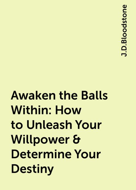 Awaken the Balls Within: How to Unleash Your Willpower & Determine Your Destiny, J.D.Bloodstone