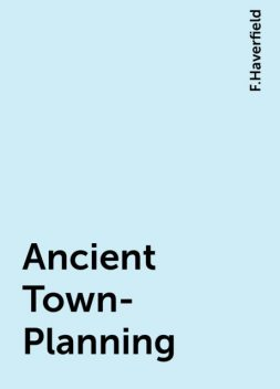 Ancient Town-Planning, F.Haverfield