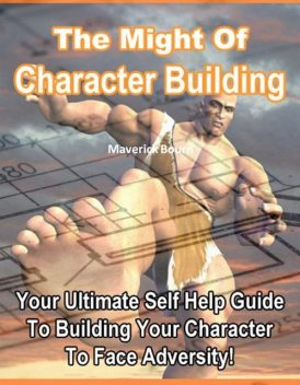 The Might of Character Building – Your Ultimate Self Help Guide to Building Your Character to Face Adversity!, Jack Moore