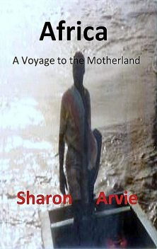 Africa, A Voyage to the Motherland, Sharon Arvie