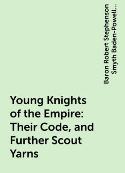 Young Knights of the Empire : Their Code, and Further Scout Yarns, Baron Robert Stephenson Smyth Baden-Powell Baden-Powell of Gilwell