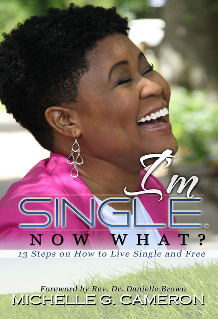 I'm Single. Now What?: 13 steps on how to live single and free, Michelle G.Cameron