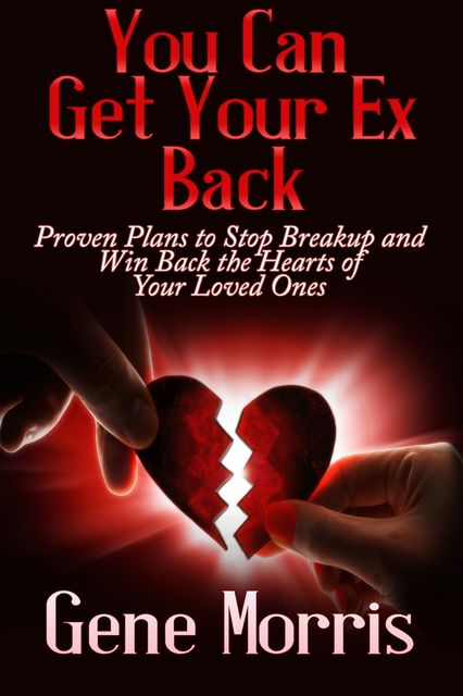 You Can Get Your Ex Back: Proven Plans to Stop Breakup and Win Back the Hearts of Your Loved Ones, Gene Morris