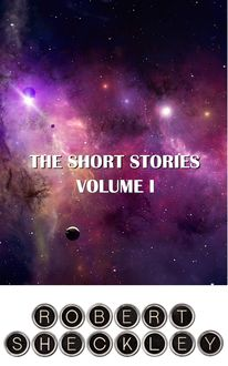 The Short Stories of Robert Sheckley Volume I, Robert Sheckley