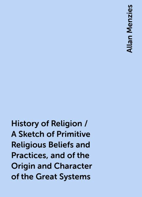 History of Religion / A Sketch of Primitive Religious Beliefs and Practices, and of the Origin and Character of the Great Systems, Allan Menzies