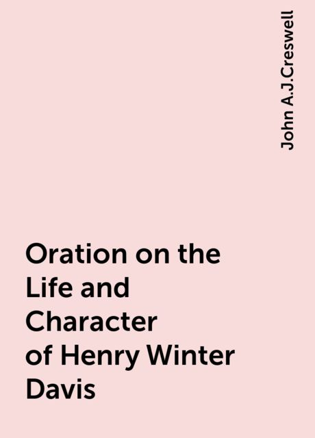 Oration on the Life and Character of Henry Winter Davis, John A.J.Creswell