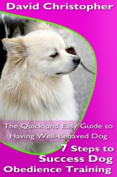 7 Steps to Success Dog Obedience Training: The Quick and Easy Guide to Having Well-Behaved Dog, David Christopher
