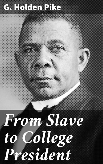 From Slave to College President, G.Holden Pike