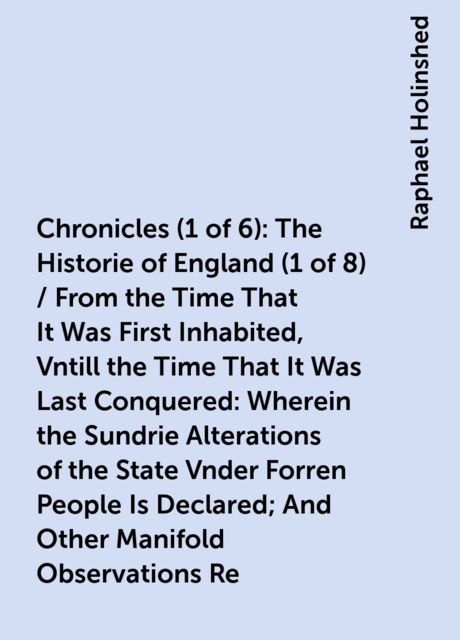 Chronicles (1 of 6): The Historie of England (1 of 8) / From the Time That It Was First Inhabited, Vntill the Time That It Was Last Conquered: Wherein the Sundrie Alterations of the State Vnder Forren People Is Declared; And Other Manifold Observations Re, Raphael Holinshed
