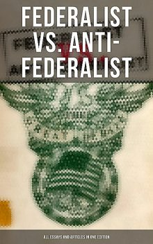 Federalist vs. Anti-Federalist: ALL Essays and Articles in One Edition, Alexander Hamilton, James Madison, John Jay, Patrick Henry, Samuel Bryan