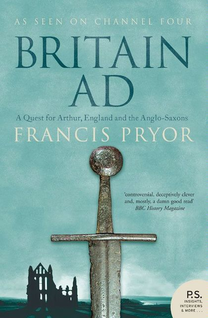 Britain AD: A Quest for Arthur, England and the Anglo-Saxons, Francis Pryor